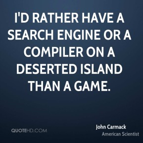 John Carmack - I'd rather have a search engine or a compiler on a deserted island than a game.