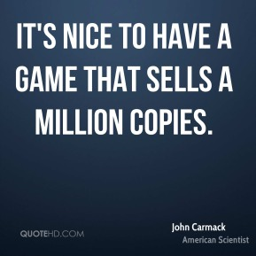 John Carmack - It's nice to have a game that sells a million copies.