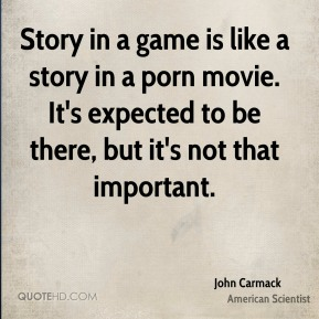 Story in a game is like a story in a porn movie. It's expected to be there, but it's not that important.