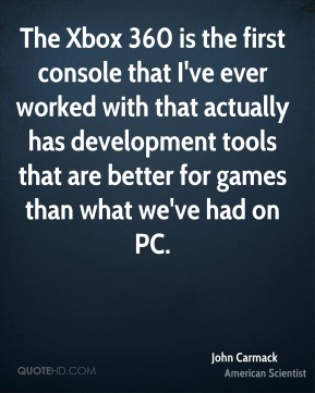 The Xbox 360 is the first console that I've ever worked with that actually has development tools that are better for games than what we've had on PC.