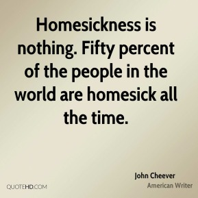 Homesickness is nothing. Fifty percent of the people in the world are homesick all the time.