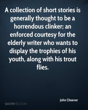 John Cheever  - A collection of short stories is generally thought to be a horrendous clinker; an enforced courtesy for the elderly writer who wants to display the trophies of his youth, along with his trout flies.