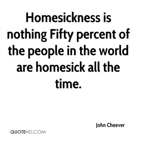 Homesickness is nothing Fifty percent of the people in the world are homesick all the time.