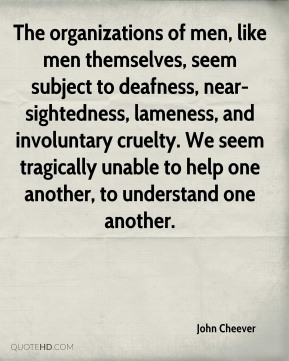 The organizations of men, like men themselves, seem subject to deafness, near-sightedness, lameness, and involuntary cruelty. We seem tragically unable to help one another, to understand one another.