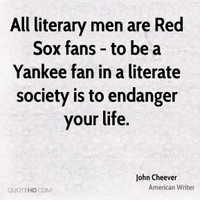 All literary men are Red Sox fans - to be a Yankee fan in a literate society is to endanger your life.