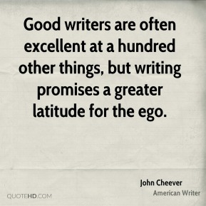 Good writers are often excellent at a hundred other things, but writing promises a greater latitude for the ego.