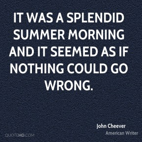 It was a splendid summer morning and it seemed as if nothing could go wrong.