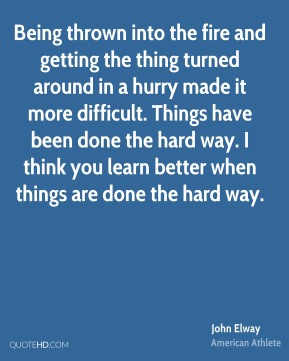 Being thrown into the fire and getting the thing turned around in a hurry made it more difficult. Things have been done the hard way. I think you learn better when things are done the hard way.