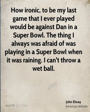 John Elway - How ironic, to be my last game that I ever played would be against Dan in a Super Bowl. The thing I always was afraid of was playing in a Super Bowl when it was raining. I can't throw a wet ball.