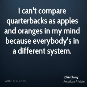 I can't compare quarterbacks as apples and oranges in my mind because everybody's in a different system.