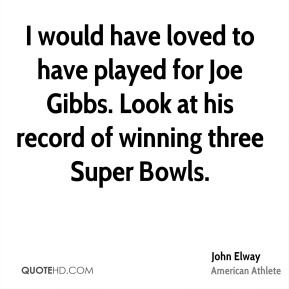 I would have loved to have played for Joe Gibbs. Look at his record of winning three Super Bowls.