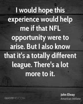 I would hope this experience would help me if that NFL opportunity were to arise. But I also know that it's a totally different league. There's a lot more to it.