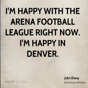 John Elway - I'm happy with the Arena Football League right now. I'm happy in Denver.