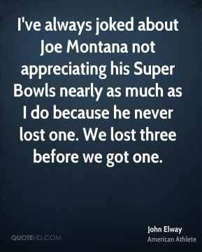 I've always joked about Joe Montana not appreciating his Super Bowls nearly as much as I do because he never lost one. We lost three before we got one.