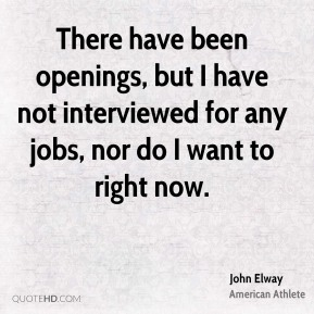 There have been openings, but I have not interviewed for any jobs, nor do I want to right now.