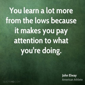 You learn a lot more from the lows because it makes you pay attention to what you're doing.