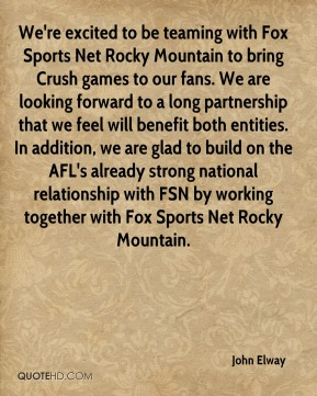 John Elway  - We're excited to be teaming with Fox Sports Net Rocky Mountain to bring Crush games to our fans. We are looking forward to a long partnership that we feel will benefit both entities. In addition, we are glad to build on the AFL's already strong national relationship with FSN by working together with Fox Sports Net Rocky Mountain.