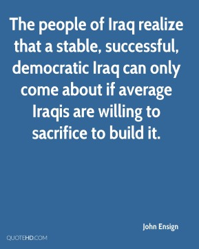 John Ensign  - The people of Iraq realize that a stable, successful, democratic Iraq can only come about if average Iraqis are willing to sacrifice to build it.