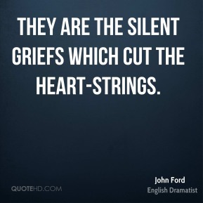 John Ford - They are the silent griefs which cut the heart-strings.