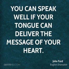 You can speak well if your tongue can deliver the message of your heart.