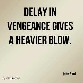 Delay in vengeance gives a heavier blow.