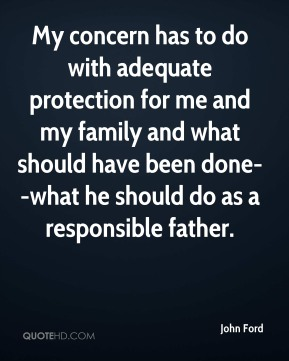 My concern has to do with adequate protection for me and my family and what should have been done--what he should do as a responsible father.