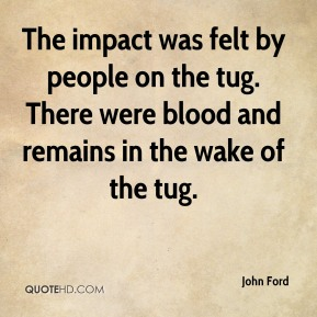 John Ford  - The impact was felt by people on the tug. There were blood and remains in the wake of the tug.