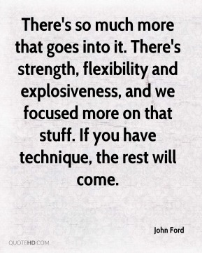 There's so much more that goes into it. There's strength, flexibility and explosiveness, and we focused more on that stuff. If you have technique, the rest will come.