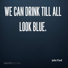 We can drink till all look blue.
