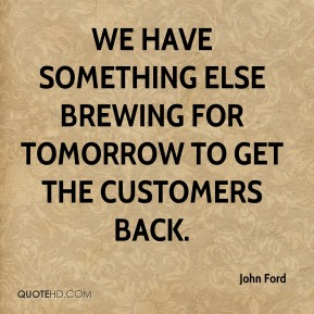 We have something else brewing for tomorrow to get the customers back.