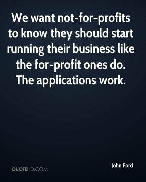John Ford  - We want not-for-profits to know they should start running their business like the for-profit ones do. The applications work.