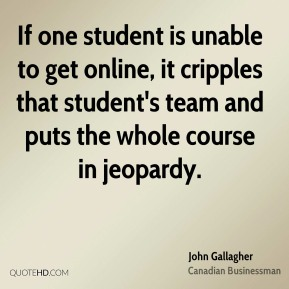 John Gallagher - If one student is unable to get online, it cripples that student's team and puts the whole course in jeopardy.
