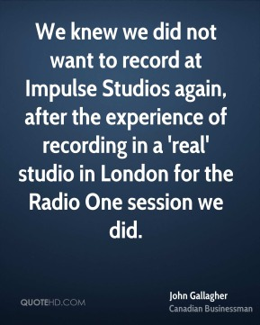 John Gallagher - We knew we did not want to record at Impulse Studios again, after the experience of recording in a 'real' studio in London for the Radio One session we did.