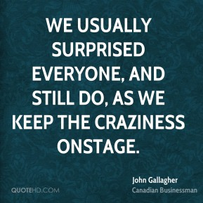 John Gallagher - We usually surprised everyone, and still do, as we keep the craziness onstage.