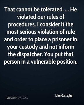 John Gallagher  - That cannot be tolerated, ... He violated our rules of procedures. I consider it the most serious violation of rule and order to place a prisoner in your custody and not inform the dispatcher. You put that person in a vulnerable position.