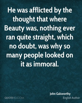 He was afflicted by the thought that where Beauty was, nothing ever ran quite straight, which no doubt, was why so many people looked on it as immoral.