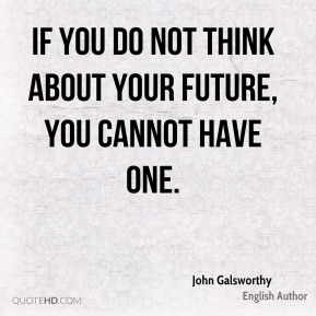 If you do not think about your future, you cannot have one.