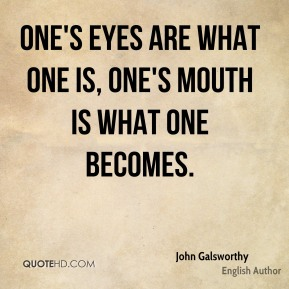 One's eyes are what one is, one's mouth is what one becomes.