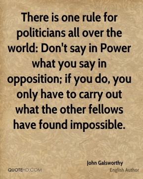 There is one rule for politicians all over the world: Don't say in Power what you say in opposition; if you do, you only have to carry out what the other fellows have found impossible.
