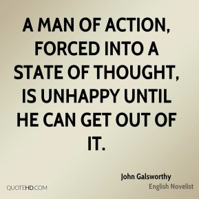 John Galsworthy  - A man of action, forced into a state of thought, is unhappy until he can get out of it.