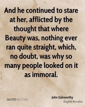 John Galsworthy  - And he continued to stare at her, afflicted by the thought that where Beauty was, nothing ever ran quite straight, which, no doubt, was why so many people looked on it as immoral.