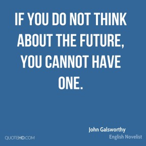 If you do not think about the future, you cannot have one.