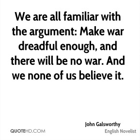 We are all familiar with the argument: Make war dreadful enough, and there will be no war. And we none of us believe it.