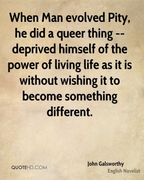 When Man evolved Pity, he did a queer thing -- deprived himself of the power of living life as it is without wishing it to become something different.