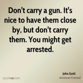 John Gotti - Don't carry a gun. It's nice to have them close by, but don't carry them. You might get arrested.
