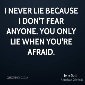 John Gotti - I never lie because I don't fear anyone. You only lie when you're afraid.