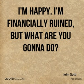 John Gotti  - I'm happy. I'm financially ruined, but what are you gonna do?