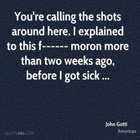 John Gotti  - You're calling the shots around here. I explained to this f------ moron more than two weeks ago, before I got sick ...
