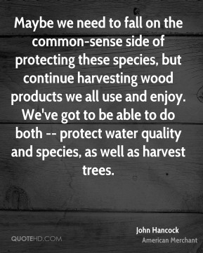 John Hancock  - Maybe we need to fall on the common-sense side of protecting these species, but continue harvesting wood products we all use and enjoy. We've got to be able to do both -- protect water quality and species, as well as harvest trees.