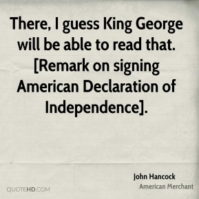 There, I guess King George will be able to read that. [Remark on signing American Declaration of Independence].
